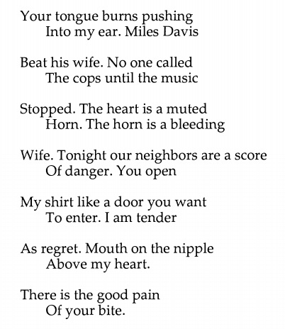 Your tongue burns pushing/ Into my ear. Miles Davis// Beat his wife. No one called/ The cops until the music// Stopped. The heart is a muted/ Horn. The horn is a bleeding// Wife. Tonight our neighbors are a score/ Of danger. You open// My shirt like a door you want/ To enter. I am tender// As regret. Mouth on the nipple/ Above my heart.// There is the good pain/ Of your bite.